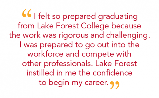 """I felt so prepared graduating from Lake Forest College because the work was rigorous and challenging. I was prepared to go out into the workforce and compete with other professionals. Lake Forest instilled in me the confidence to begin my career. """