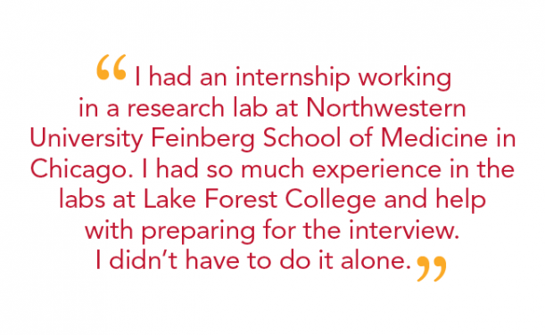 """ I had an internship working in a research lab at Northwestern University Feinberg School of Medicine in Chicago. I had so much experience in the labs at Lake Forest College and help with preparing for the interview. I didn't have to do it alone."""