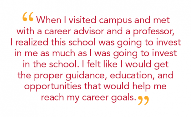 """When I visited campus and met with a career advisor and a professor, I realized this school was going to invest in me as much as I was going to invest in the school. I felt like I would get the proper guidance, education, and opportunities that would help me reach my career goals."""