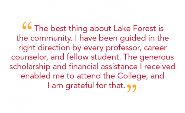 """The best thing about Lake Forest is the community. I have been guided in the right direction by every professor, career counselor, and fellow student. The generous scholarship and financial assistance I received enabled me to attend the College, and I am grateful for that."""