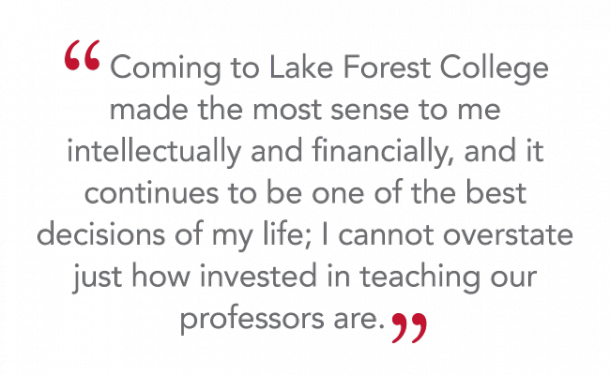 """Coming to Lake Forest College made the most sense to me intellectually and financially, and it continues to be one of the best decisions of my life; I cannot overstate just how invested in teaching our professors are."""
