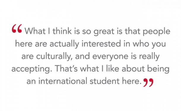 """What I think is so great is that people here are actually interested in who you are culturally, and everyone is really accepting. That's what I like about being an international student here."""