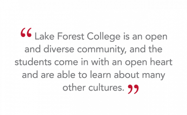 """Lake Forest College is an open and diverse community, and the students come in with an open heart and are able to learn about many other cultures."""