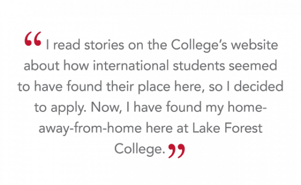 """I read stories on the College's website about how international students seemed to have found their place here, so I decided to apply. Now, I have found my home-away-from-home here at Lake Forest College."""